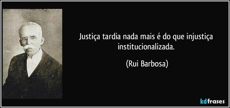 Justiça tardia nada mais é do que injustiça institucionalizada. (Rui Barbosa)