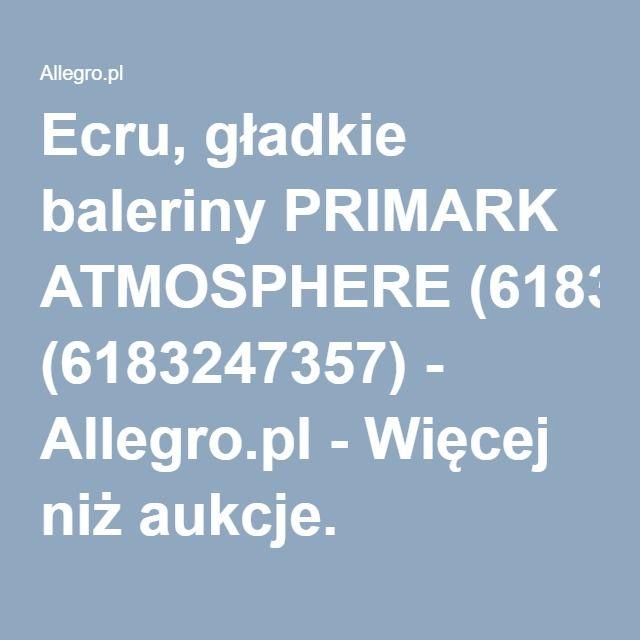 Ecru, gładkie baleriny PRIMARK ATMOSPHERE (6183247357) - Allegro.pl - Więcej niż aukcje.