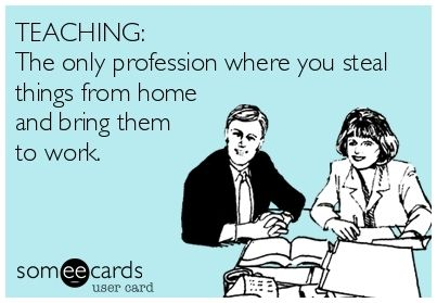 Teaching: The only profession where you steal things from home and bring them to work. Find more funny teaching quotes here: http://www.uniqueteachingresources.com/Funny-Teacher-Quotes.html