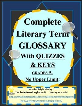 This Literary Terms Glossary from PerfettoWritingRoom is THE perfect classroom resource Youll use for years to come packed with terms your students will delight in learning. Grades High School through University, simply because the teacher tells the students how much or little of the definition to learn and memorize.