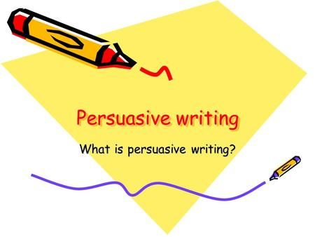 Persuasive writing What is persuasive writing?. Persuasive writing is… An essay which tries to convince a reader to believe what you believe about a certain.