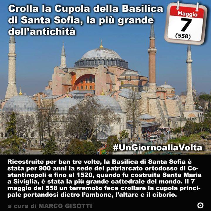 7 maggio 558: Crolla la Cupola della Basilica di Santa Sofia la più grande dellantichità Immaginate la più grande basilica dellantichità almeno fino al 1520 quando in Spagna venne edificata la cattedrale di Santa Maria a Siviglia. Immaginate quindi la Basilica di Santa Sofia a Costantinopoli. La chiesa più antica sulla stessa area sulla quale venne poi costruita lattuale Basilica fu inaugurata il 15 febbraio del 360. La seconda fu inaugurata da Teodosio II del 415 ma bruciò quasi…