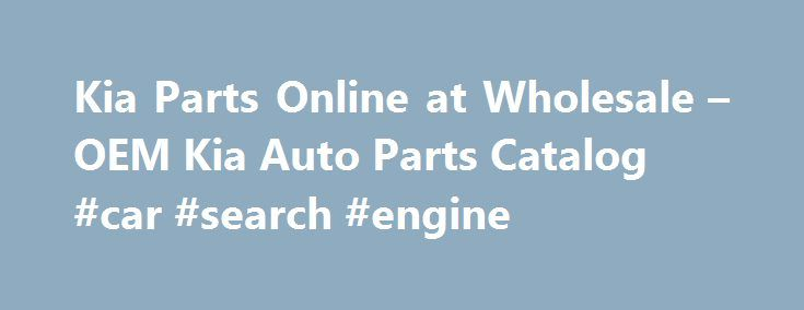 Kia Parts Online at Wholesale – OEM Kia Auto Parts Catalog #car #search #engine http://netherlands.remmont.com/kia-parts-online-at-wholesale-oem-kia-auto-parts-catalog-car-search-engine/  #kia auto parts # Welcome to KiaPartsWebsite.com! We are the leading and one of the most reliable Kia parts wholesale suppliers, based in Branford, CT. We are offering genuine Kia auto parts online at the lowest prices in the industry. We ship the high quality original Kia parts and accessories direct from…