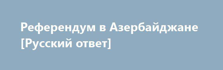 Референдум в Азербайджане [Русский ответ] http://rusdozor.ru/2016/09/26/referendum-v-azerbajdzhane-russkij-otvet/  Баку взял курс на стабильность и безопасность