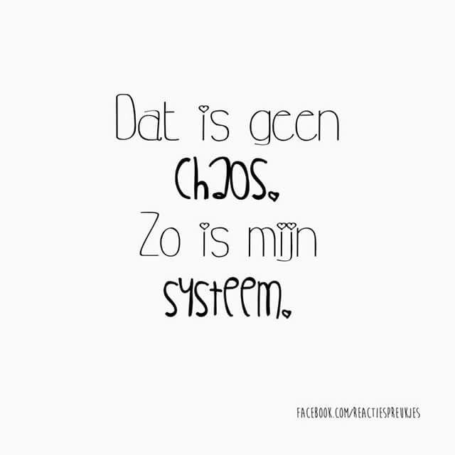 Dat is geen chaos. Zo is mijn systeem.