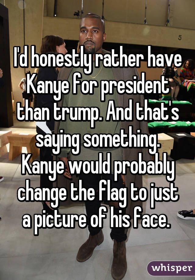 I'd honestly rather have Kanye for president than trump. And that's saying something. Kanye would probably change the flag to just a picture of his face.