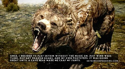 """""""Once, I decided to play Skyrim without the music on. Just wind whistling, distant dragon roars, and my own footsteps. It was going great until a cave bear made me crap my pants."""""""