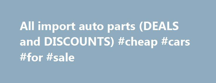 All import auto parts (DEALS and DISCOUNTS) #cheap #cars #for #sale http://auto.remmont.com/all-import-auto-parts-deals-and-discounts-cheap-cars-for-sale/  #auto parts discount # All Import Auto Parts The Best way to Shop or Import Auto Parts Looking for new engine parts, auto body parts, or OE components? All import auto parts is here to help you get your needed products only from the best! Pick parts that are engineered from top-quality materials, materials that [...]Read More...The post…