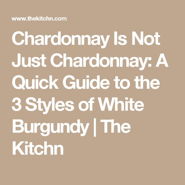 Chardonnay Is Not Just Chardonnay: A Quick Guide to the 3 Styles of White Burgundy | The Kitchn