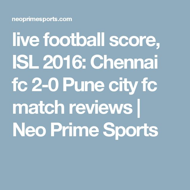 live football score, ISL 2016: Chennai fc 2-0 Pune city fc match reviews | Neo Prime Sports