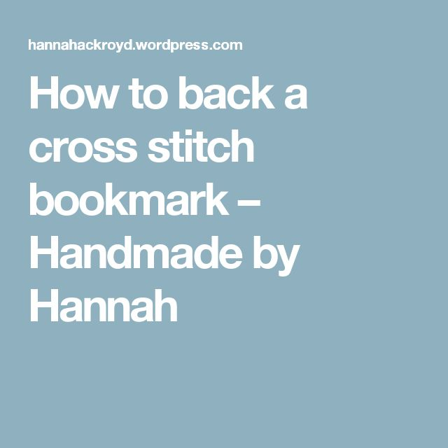 How to back a cross stitch bookmark – Handmade by Hannah