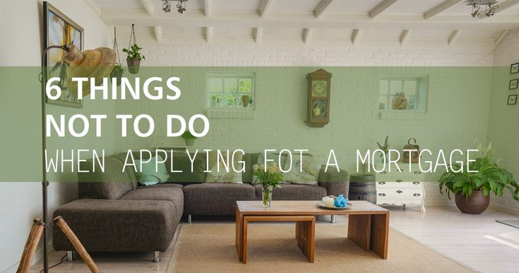 Six Things Not To Do When Applying For A Mortgage