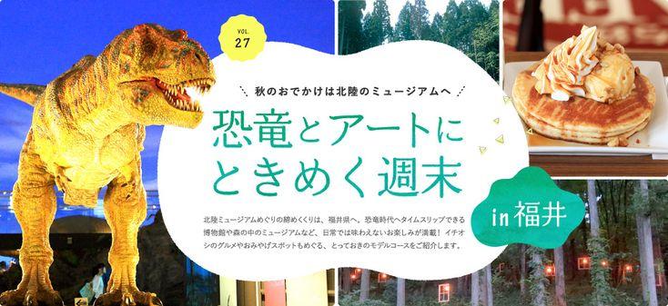 秋のおでかけは北陸のミュージアムへ 恐竜とアートにときめく週末in福井 北陸ミュージアムめぐりの締めくくりは、福井県へ。恐竜時代へタイムスリップできる博物館や森の中のミュージアムなど、日常では味わえないお楽しみが満載! イチオシのグルメやおみやげスポットもめぐる、とっておきのモデルコースをご紹介します。