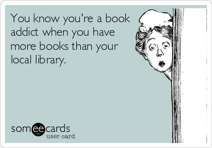 You know you're a book addict when you have more books than your local library.