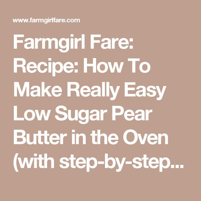 Farmgirl Fare: Recipe: How To Make Really Easy Low Sugar Pear Butter in the Oven (with step-by-step photos)