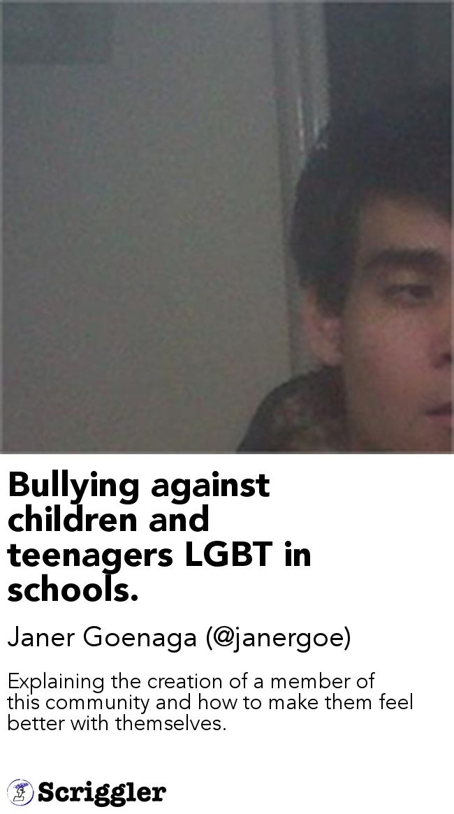 Bullying against children and teenagers LGBT in schools. by Janer Goenaga (@janergoe) https://scriggler.com/detailPost/story/56392 Explaining the creation of a member of this community and how to make them feel better with themselves.