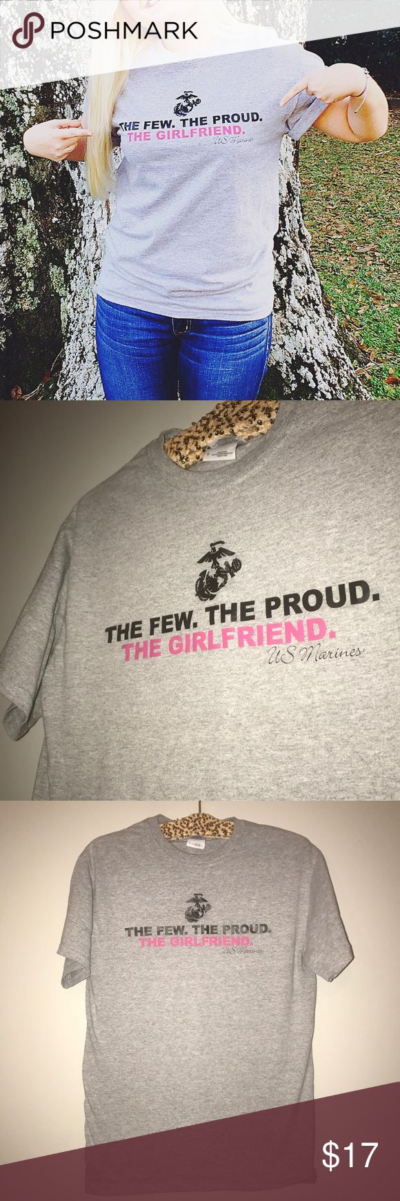 The Few. The Proud. The Girlfriend. USMC Tee This shirt I had specially made for me!! You will not find this sold anywhere unless my idea was stolen.  It's nearly in perfect condition, only worn a few times, and the only reason I am selling is because I am no longer the girlfriend but now a wife.  I would just love for another girlfriend somewhere with USMC pride for their Marine to have this and love it just like I did. USMC Tops Tees - Short Sleeve