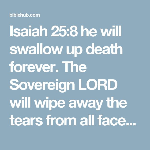 Isaiah 25:8 he will swallow up death forever. The Sovereign LORD will wipe away the tears from all faces; he will remove his people's disgrace from all the earth. The LORD has spoken.
