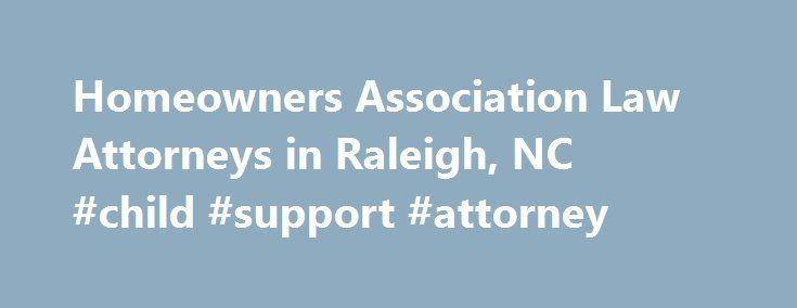 Homeowners Association Law Attorneys in Raleigh, NC #child #support #attorney http://attorney.remmont.com/homeowners-association-law-attorneys-in-raleigh-nc-child-support-attorney/  #hoa attorney Click to Call a Lawyer: 919-856-3940 Homeowners Association (HOA) Law Hatch, Little Bunn, LLP have proudly protected the rights of individuals and businesses in the North Carolina Triangle for more than forty-five years. Our attorneys have developed a practice in Homeowner's Association (HOA) law…
