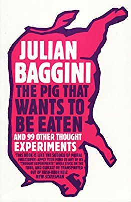 The Pig That Wants to Be Eaten: And Ninety-Nine Other Thought Experiments: Amazon.co.uk: Julian Baggini: 9781847081285: Books