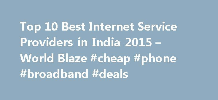 Top 10 Best Internet Service Providers in India 2015 – World Blaze #cheap #phone #broadband #deals http://broadband.remmont.com/top-10-best-internet-service-providers-in-india-2015-world-blaze-cheap-phone-broadband-deals/  #top 10 broadband # Top 10 Best Internet Service Providers in India 2015 Internet has become the need of the hour and necessity for everyone. In the last two decades the internet picture of India has changed a lot and that has brought many Internet Service Providers for…