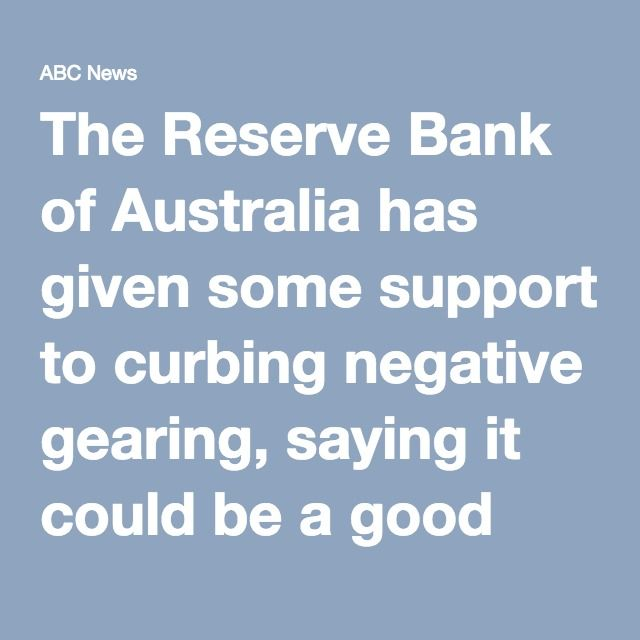 "The Reserve Bank of Australia has given some support to curbing negative gearing, saying it could be a good thing for financial stability.  Key points:  Negative gearing allows property investors to reduce tax liabilities Labor has proposed restricting the tax reduction RBA memo flags potential increase in rents if negative gearing made less attractive Government dismisses memo as ""old"" An RBA internal briefing note, obtained by the ABC under freedom of information laws, said: ""Any change…"