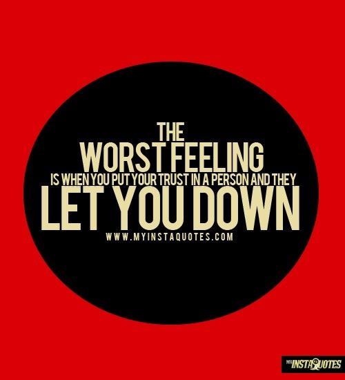 The Worst Feeling Is When You Put Your Trust In A Person And They Let You Down -    Meaning of Photo:  There is nothing worse than the feeling of being let down by a person you depend on or love. That is similar to breaking a person's trust. When you expect something from a person and do not get it, it can hurt very much.