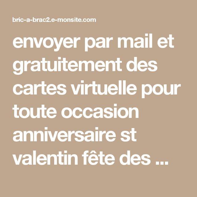 envoyer par mail et gratuitement des cartes virtuelle pour toute occasion anniversaire                                            st valentin fête des mères ou péres naissance ect .                 une petite carte fais toujour plaisir , alors hésitez pas faite plaisir .   En savoir plus sur http://bric-a-brac2.e-monsite.com/cartes-virtuelles/#bI4u1jWOllYEW6Cd.99