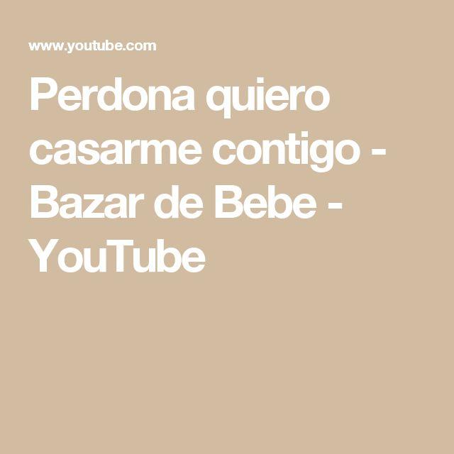 Perdona quiero casarme contigo - Bazar de Bebe - YouTube