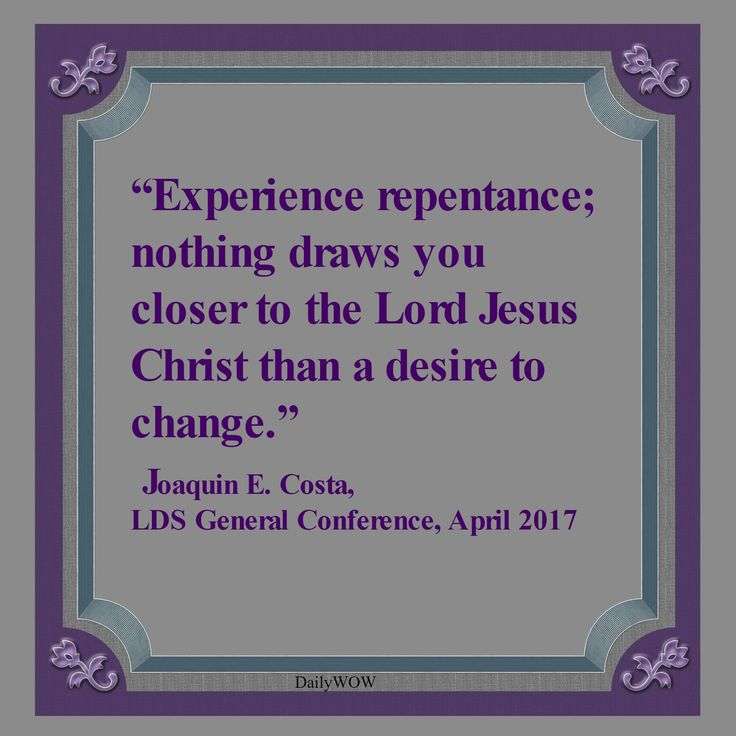 """Experience repentance; nothing draws you closer to the Lord Jesus Christ than a desire to change."" ~Joaquin E. Costa"