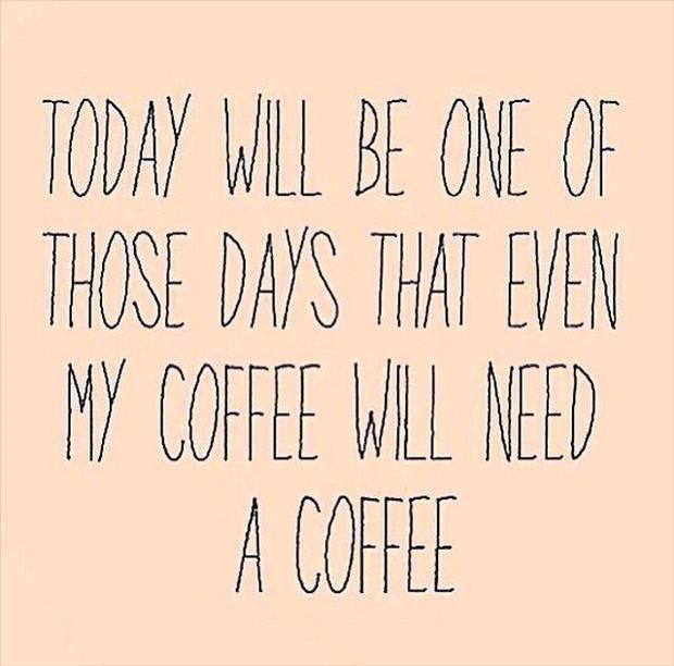 Today will be one of those days that even my coffee will need a coffee.