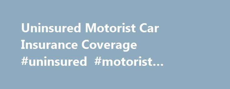 Uninsured Motorist Car Insurance Coverage #uninsured #motorist #insurance #coverage http://zambia.nef2.com/uninsured-motorist-car-insurance-coverage-uninsured-motorist-insurance-coverage/  # Uninsured Motorist Car Insurance Coverage: The Basics Unfortunately, there are numerous cars and drivers on the road today without liability insurance — in large part because of the inflated cost of that insurance. If you have an accident with an uninsured vehicle or driver, the place to turn for…
