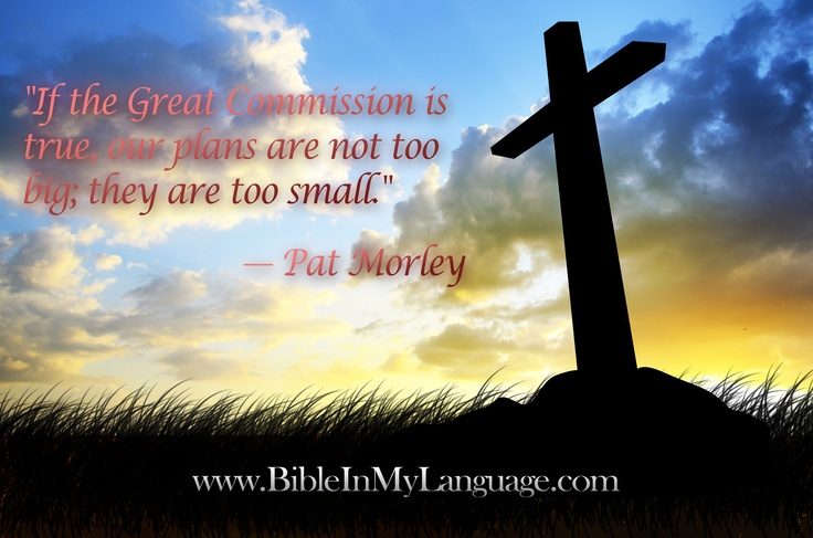 """""""If the Great Commission is true, our plans are not too big; they are too small."""" — Pat Morley / www.bibleinmylanguage.com"""