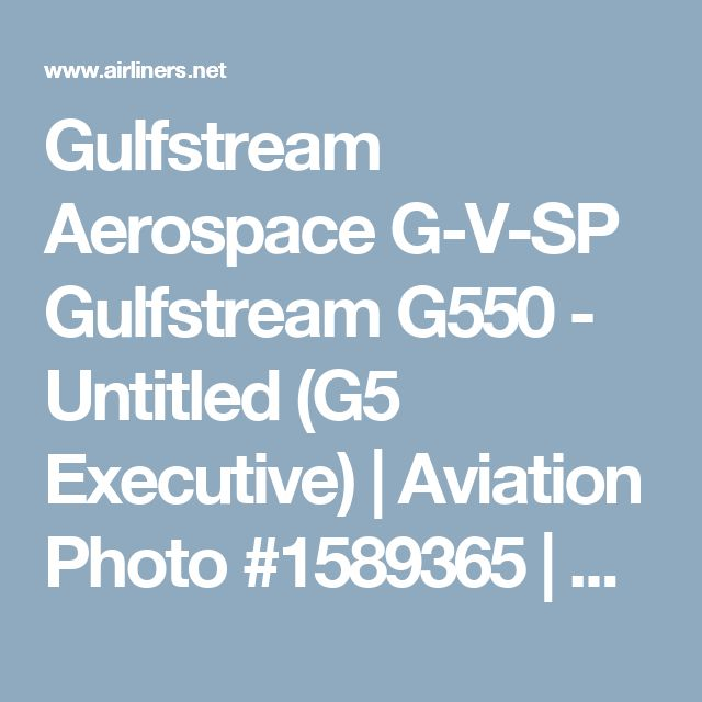 Gulfstream Aerospace G-V-SP Gulfstream G550 - Untitled (G5 Executive) | Aviation Photo #1589365 | Airliners.net