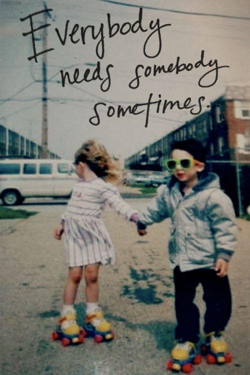 everybody needs somebody sometimes...