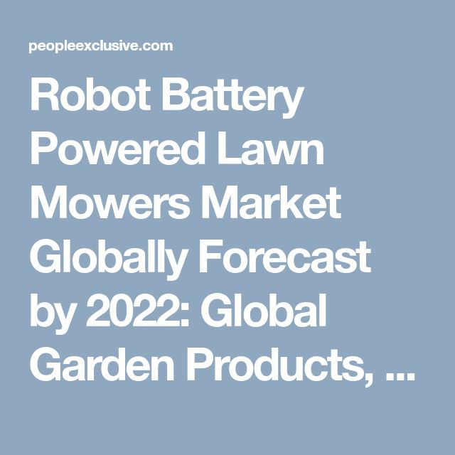 Robot Battery Powered Lawn Mowers Market Globally Forecast by 2022: Global Garden Products, Bosch, Husqvarna Group and Robomow