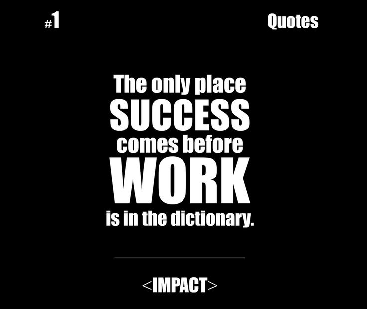 essay on success comes before work only in dictionary And the only way to achieve your goal is through hard work many people define the word success as being rich, which means having a great amount of success is not easily obtainable that is why i can fully agree with the famous hairstylist's quotation, that the only place where success comes.