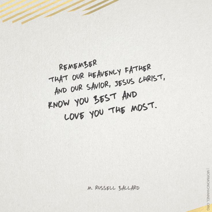 LDS Quotes: Remember, that our Heavenly Father and our Savior, Jesus Christ, know you best and love you the most.