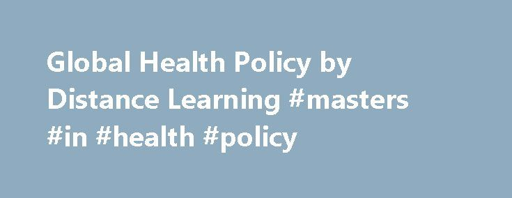Global Health Policy by Distance Learning #masters #in #health #policy http://germany.remmont.com/global-health-policy-by-distance-learning-masters-in-health-policy/  # Global Health Policy by Distance Learning These programmes provide students with an in-depth understanding of the planning and delivery of policy responses to global health concerns and issues. They focus on approaches to effective policy-making which contributes to the protection and promotion of population health in a…