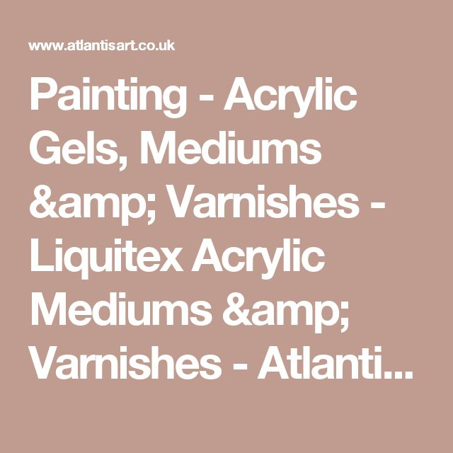 Painting - Acrylic Gels, Mediums & Varnishes - Liquitex Acrylic Mediums & Varnishes - Atlantis Art Materials
