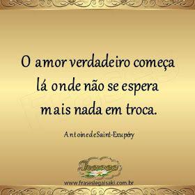 FRASES: O amor verdadeiro começa lá onde não se espera mais nada em troca. Antoine de Saint-Exupéry