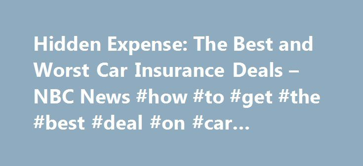 Hidden Expense: The Best and Worst Car Insurance Deals – NBC News #how #to #get #the #best #deal #on #car #insurance http://uganda.remmont.com/hidden-expense-the-best-and-worst-car-insurance-deals-nbc-news-how-to-get-the-best-deal-on-car-insurance/  # Hidden Expense: The Best and Worst Car Insurance Deals The hidden cost of buying a car is not the price of gas or even fuzzy dice, it's what you'll pay in auto insurance, which can vary widely depending on the type of car you pick. In fact, the…