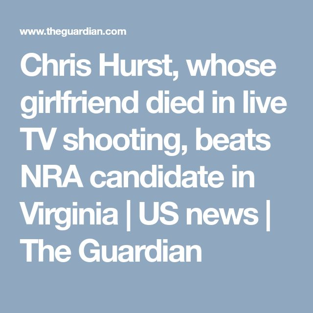 Chris Hurst, whose girlfriend died in live TV shooting, beats NRA candidate in Virginia | US news | The Guardian