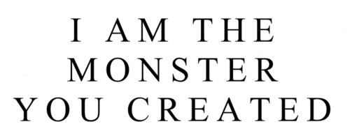 Die fast and quiet when they interrogate you or live so long that they are ashamed to hurt you anymore. In so, I am the monster you created.