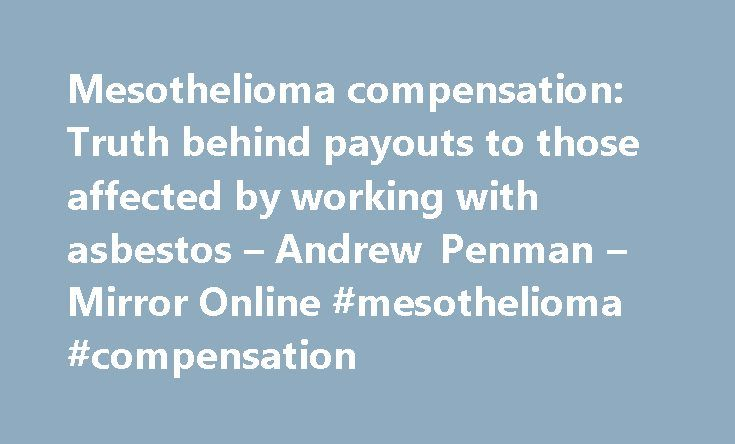 Mesothelioma compensation: Truth behind payouts to those affected by working with asbestos – Andrew Penman – Mirror Online #mesothelioma #compensation http://malawi.nef2.com/mesothelioma-compensation-truth-behind-payouts-to-those-affected-by-working-with-asbestos-andrew-penman-mirror-online-mesothelioma-compensation/  Mesothelioma compensation: Truth behind payouts to those affected by working with asbestos So did the Government agree to a deal which would mean that insurers no longer have…