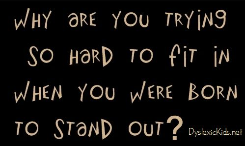 Students with dyslexia: Why are you trying so hard to fit in when you were born to stand out? DyslexicKids.net