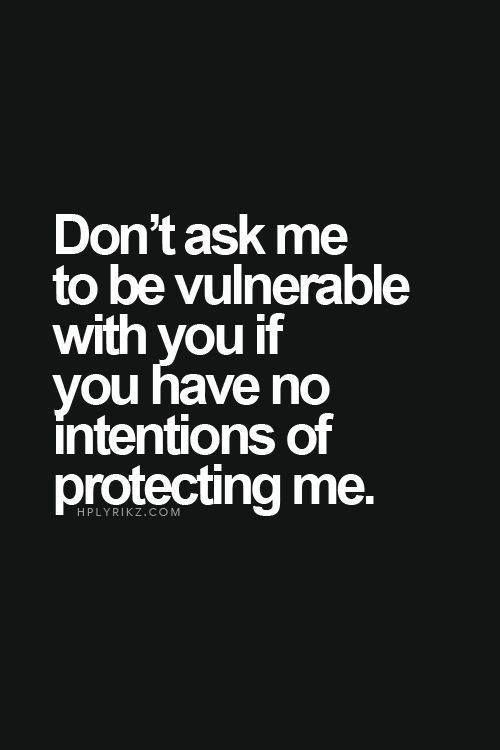 And don't tell me you'll protect me and keep me safe if you're not going to!