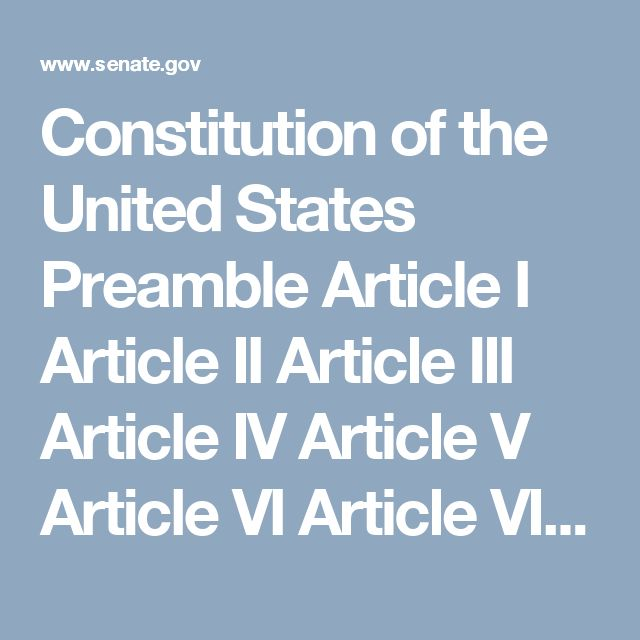 Constitution of the United States  Preamble   Article I   Article II   Article III   Article IV   Article V   Article VI    Article VII      AMENDMENTS    Adapted from S.PUB.103-21 (1994), prepared by the Office of the Secretary of the Senate with the assistance of Johnny H. Killian of the Library of Congress, providing the original text of each clause of the Constitution with an accompanying explanation of its meaning and how that meaning has changed over time.