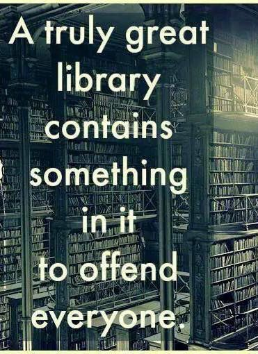great libraries contain something to offend -- mine contains a lot of 'banned' books, never understood why schools would ban books...