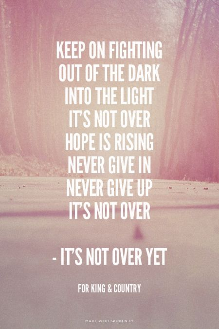 Keep on fighting Out of the dark Into the light It's not over Hope is rising Never give in Never give up It's not over - It's Not Over Yet - for King & Country | ISeeBeautiful made this with Spoken.ly